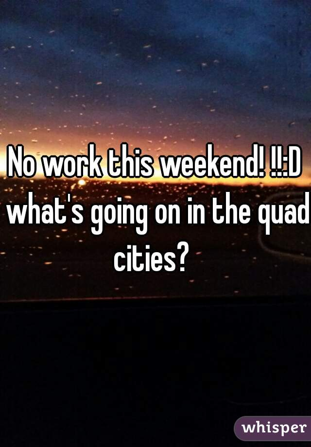 No work this weekend! !!:D what's going on in the quad cities?