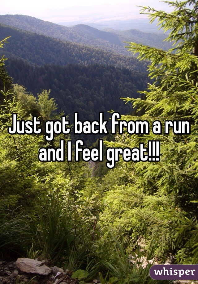 Just got back from a run and I feel great!!!