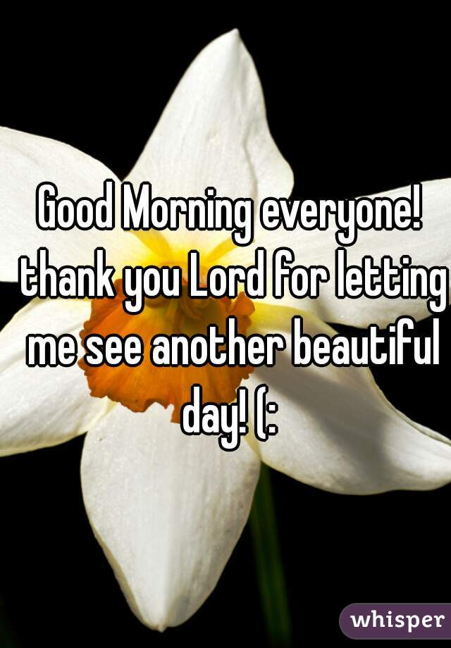 Good Morning everyone! thank you Lord for letting me see another beautiful day! (: