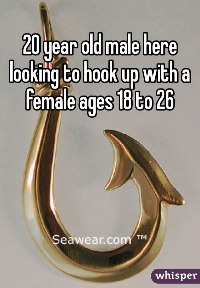 20 year old male here looking to hook up with a female ages 18 to 26