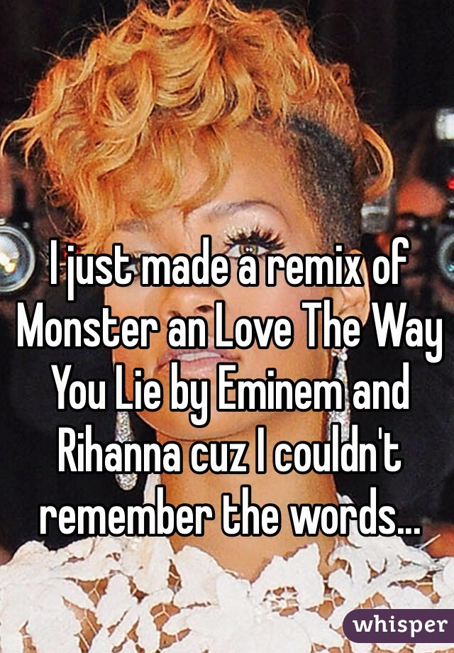 I just made a remix of Monster an Love The Way You Lie by Eminem and Rihanna cuz I couldn't remember the words...