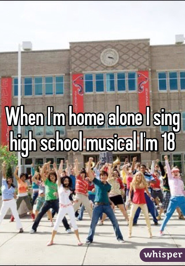 When I'm home alone I sing high school musical I'm 18