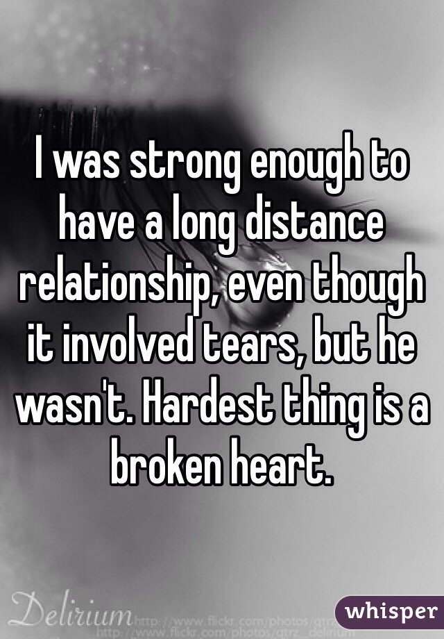 I was strong enough to have a long distance relationship, even though it involved tears, but he wasn't. Hardest thing is a broken heart.