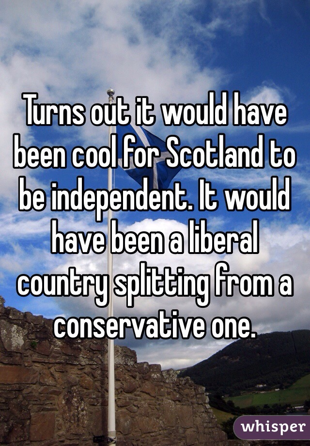 Turns out it would have been cool for Scotland to be independent. It would have been a liberal country splitting from a conservative one.