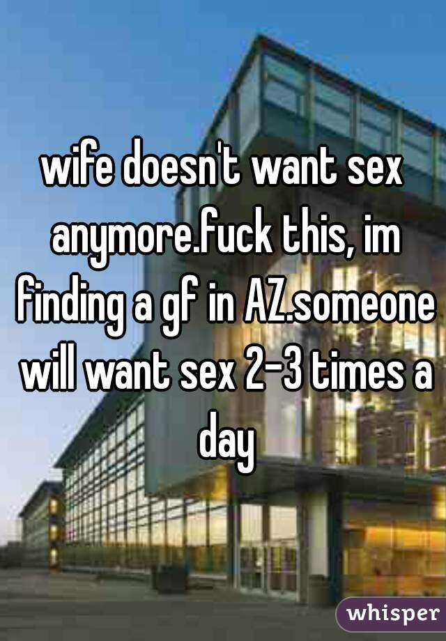 wife doesn't want sex anymore.fuck this, im finding a gf in AZ.someone will want sex 2-3 times a day