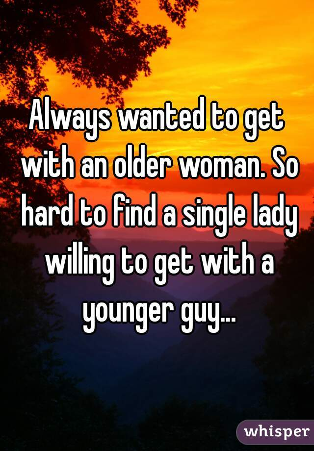 Always wanted to get with an older woman. So hard to find a single lady willing to get with a younger guy...