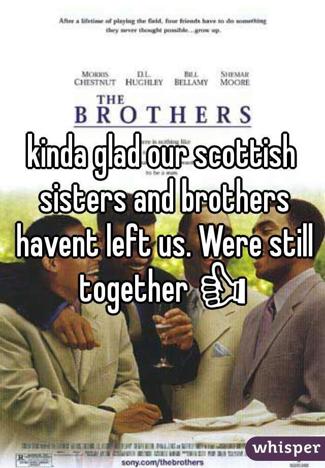 kinda glad our scottish sisters and brothers havent left us. Were still together 👍