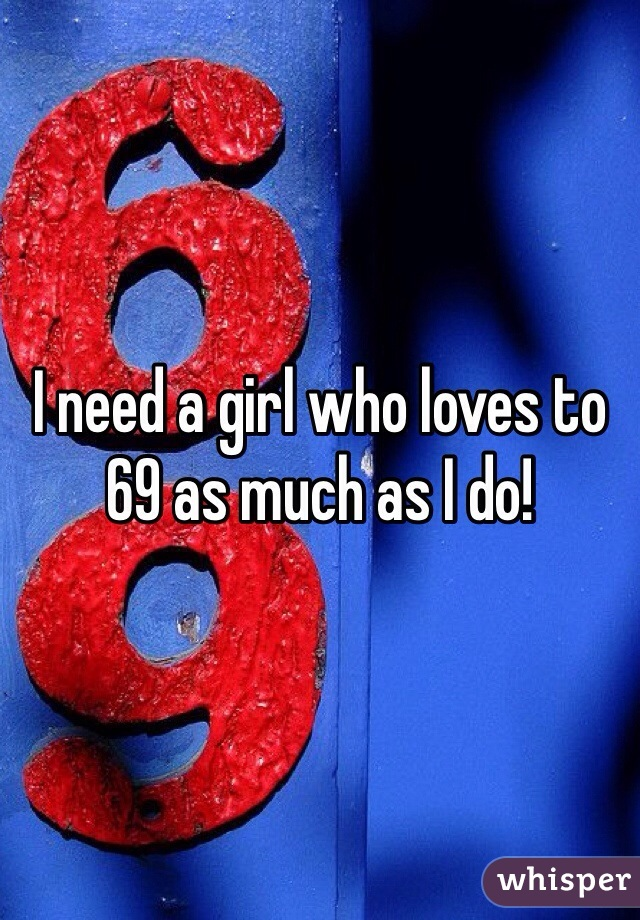 I need a girl who loves to 69 as much as I do!