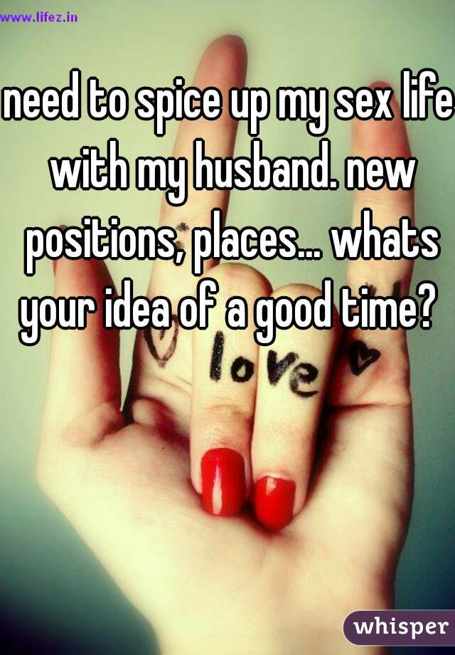 need to spice up my sex life with my husband. new positions, places... whats your idea of a good time?