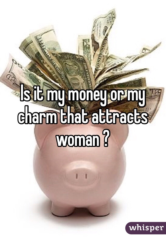 Is it my money or my charm that attracts woman ?