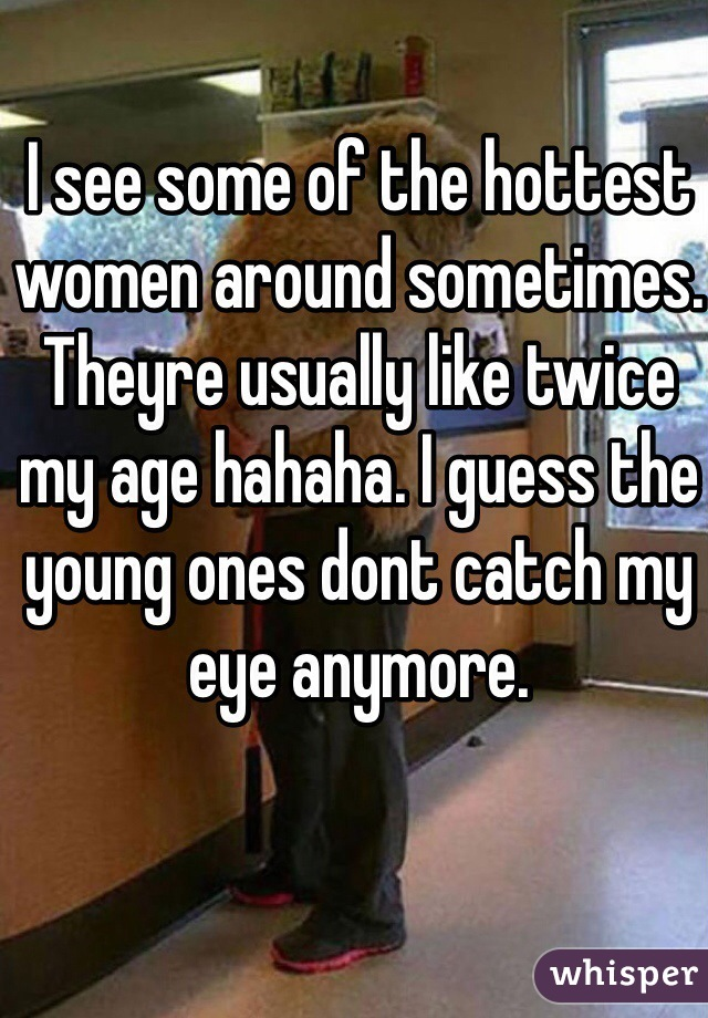 I see some of the hottest women around sometimes. Theyre usually like twice my age hahaha. I guess the young ones dont catch my eye anymore.