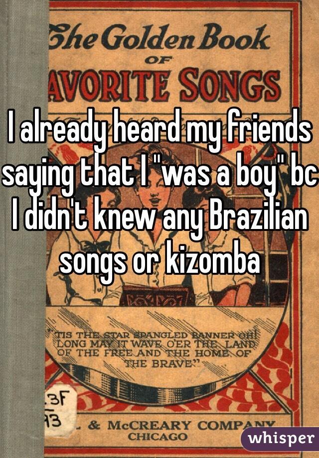 "I already heard my friends saying that I ""was a boy"" bc I didn't knew any Brazilian songs or kizomba"
