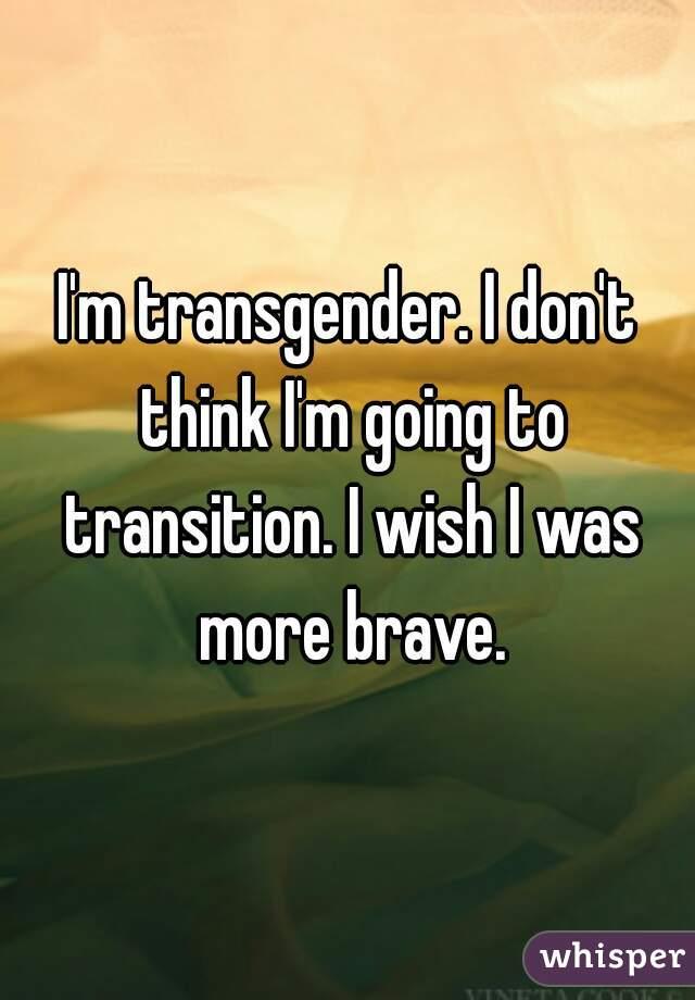 I'm transgender. I don't think I'm going to transition. I wish I was more brave.