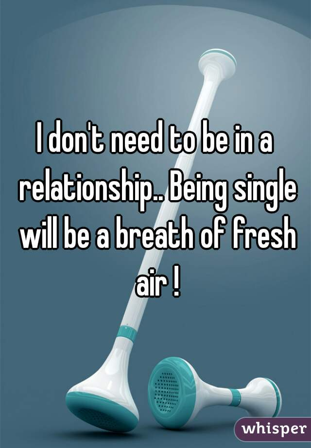 I don't need to be in a relationship.. Being single will be a breath of fresh air !