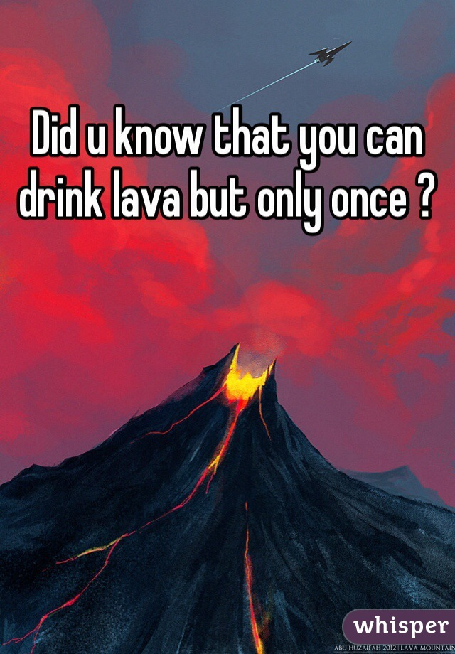 Did u know that you can drink lava but only once ?