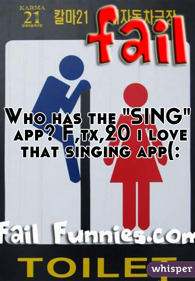 "Who has the ""SING"" app? F,tx,20 i love that singing app(:"