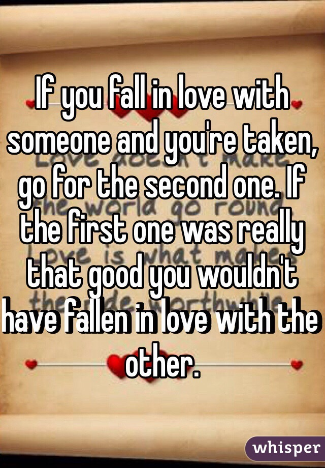 If you fall in love with someone and you're taken, go for the second one. If the first one was really that good you wouldn't have fallen in love with the other.