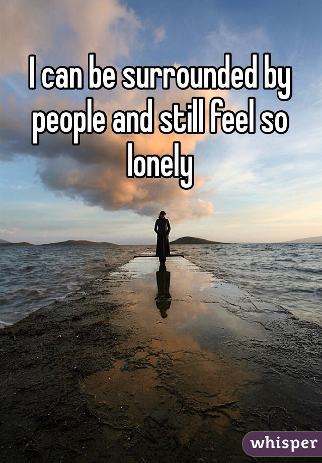 I can be surrounded by people and still feel so lonely