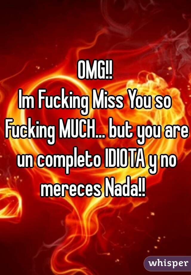 OMG!! Im Fucking Miss You so Fucking MUCH... but you are un completo IDIOTA y no mereces Nada!!
