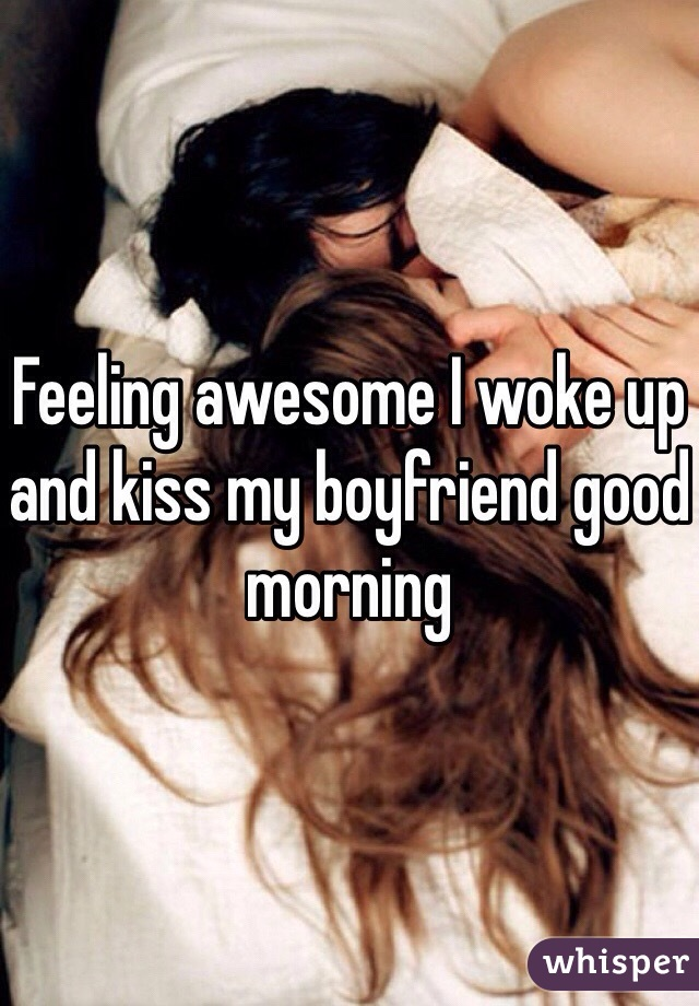 Feeling awesome I woke up and kiss my boyfriend good morning
