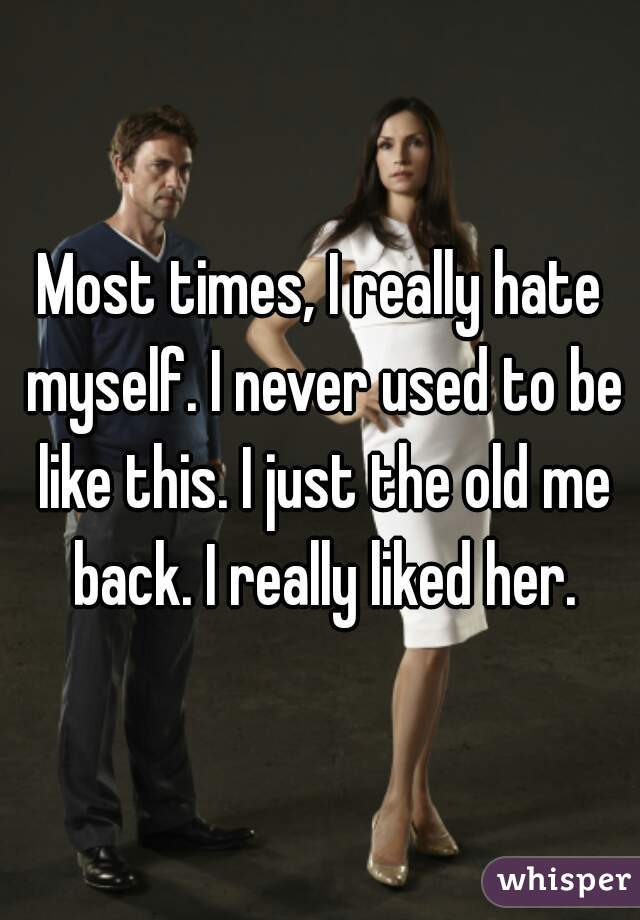 Most times, I really hate myself. I never used to be like this. I just the old me back. I really liked her.