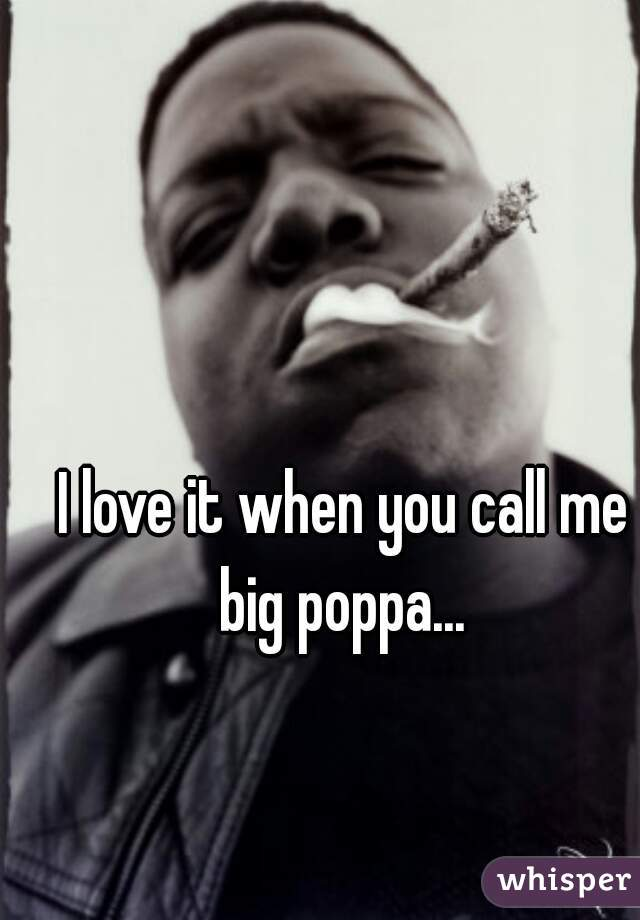I love it when you call me big poppa...