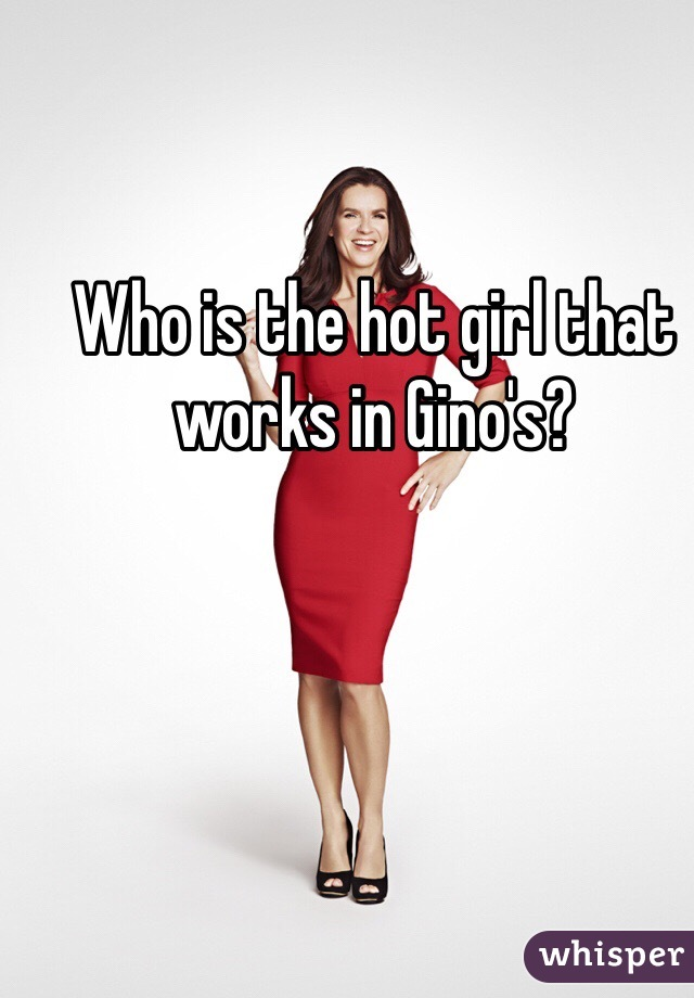 Who is the hot girl that works in Gino's?