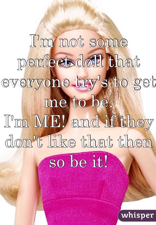 I'm not some perfect doll that everyone try's to get me to be.  I'm ME! and if they don't like that then so be it!