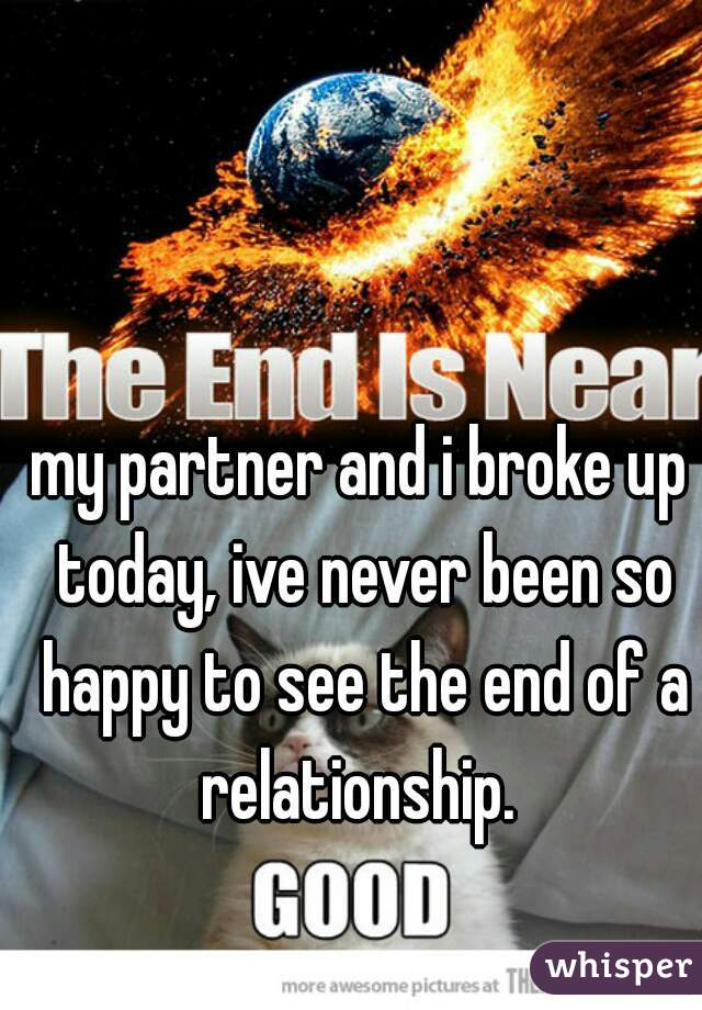 my partner and i broke up today, ive never been so happy to see the end of a relationship.