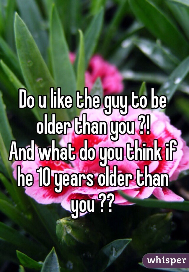 Do u like the guy to be older than you ?!  And what do you think if he 10 years older than you ??