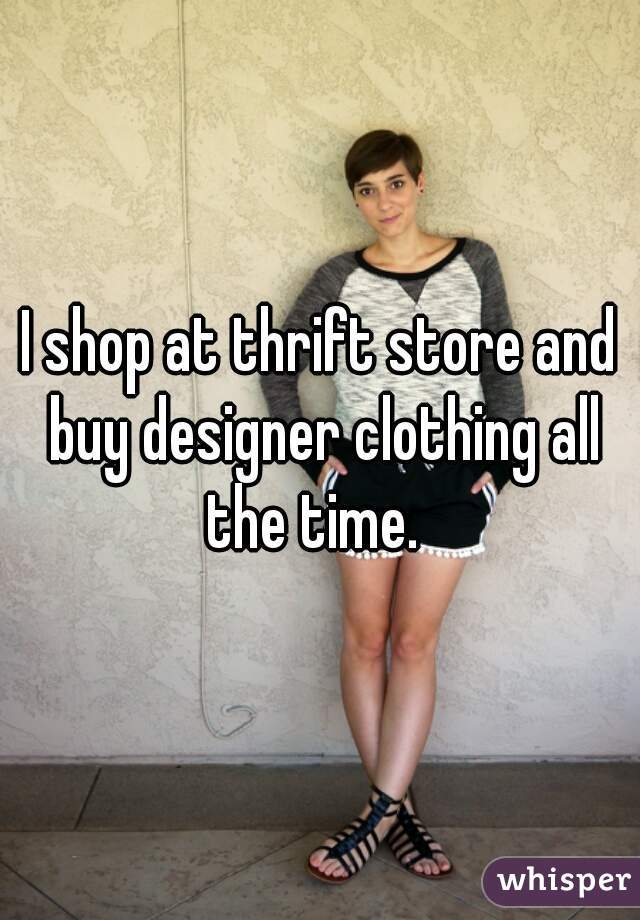 I shop at thrift store and buy designer clothing all the time.