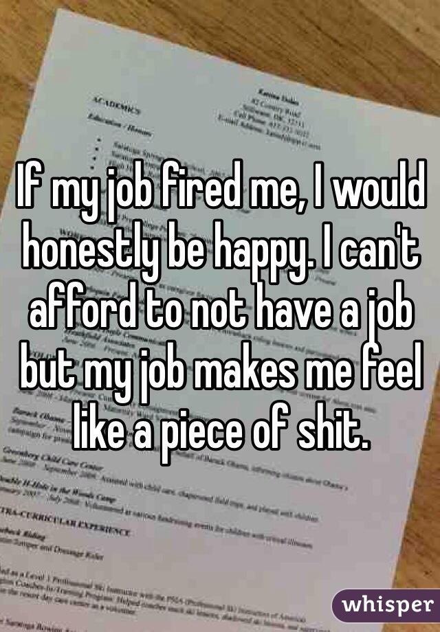 If my job fired me, I would honestly be happy. I can't afford to not have a job but my job makes me feel like a piece of shit.
