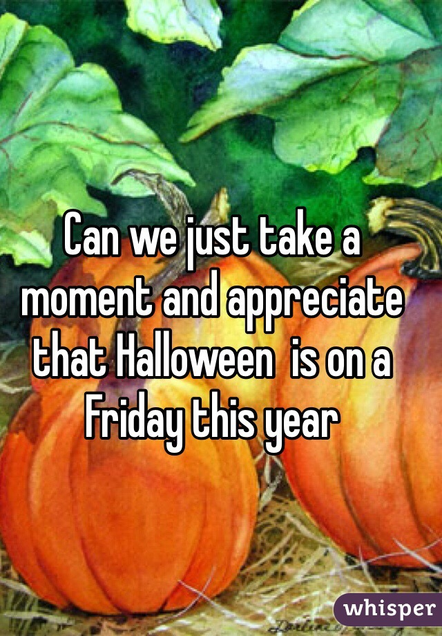 Can we just take a moment and appreciate that Halloween  is on a Friday this year