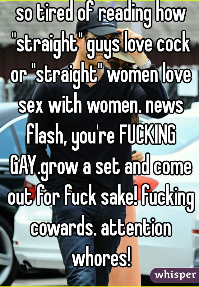 """so tired of reading how """"straight"""" guys love cock or """"straight"""" women love sex with women. news flash, you're FUCKING GAY.grow a set and come out for fuck sake! fucking cowards. attention whores!"""