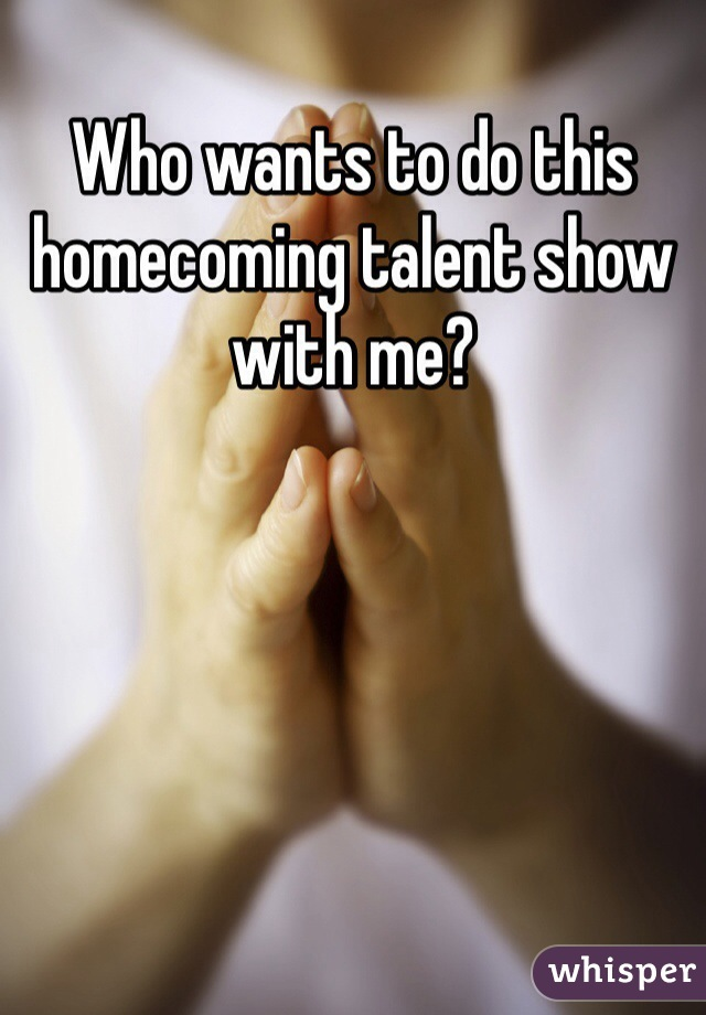 Who wants to do this homecoming talent show with me?