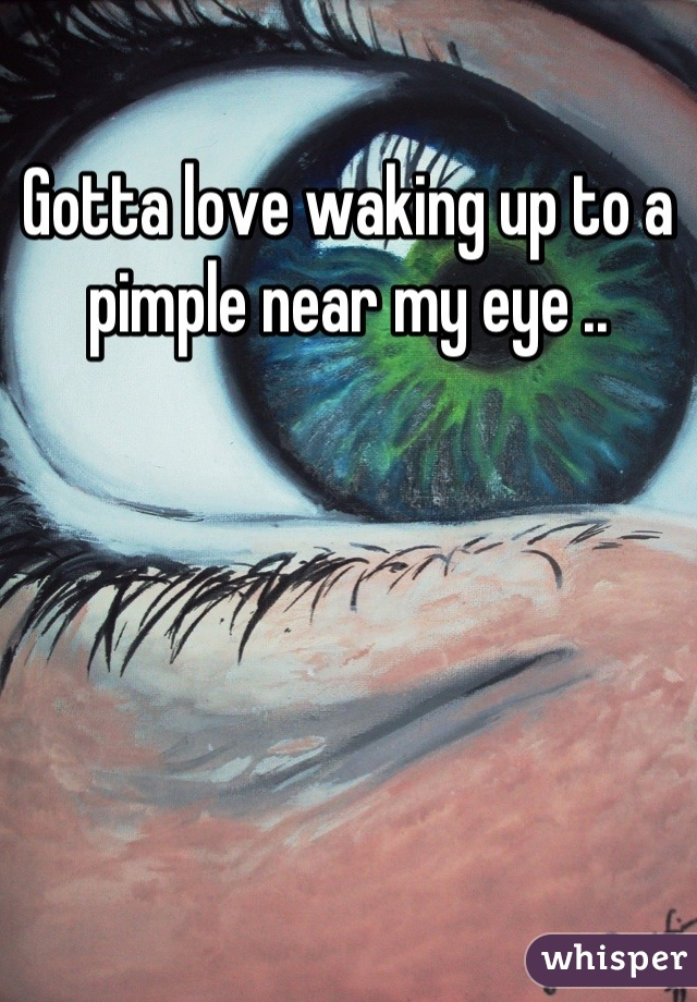 Gotta love waking up to a pimple near my eye ..