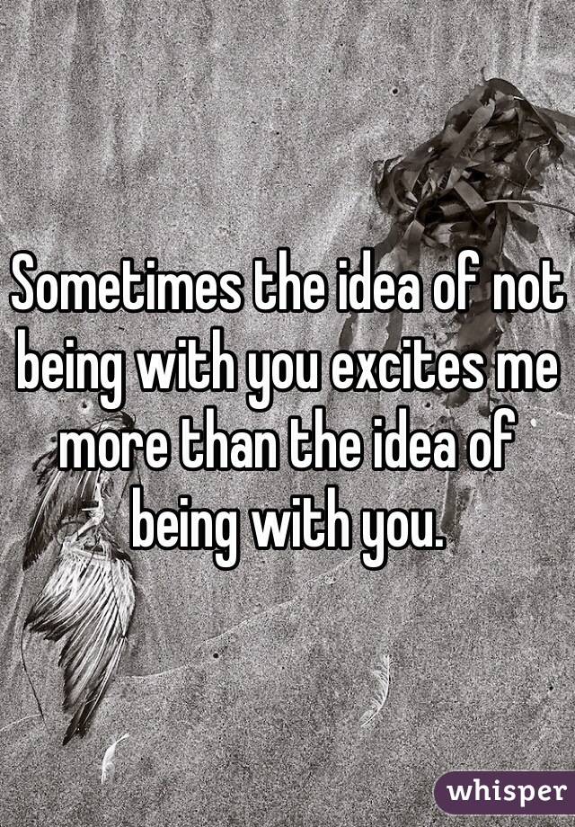 Sometimes the idea of not being with you excites me more than the idea of being with you.