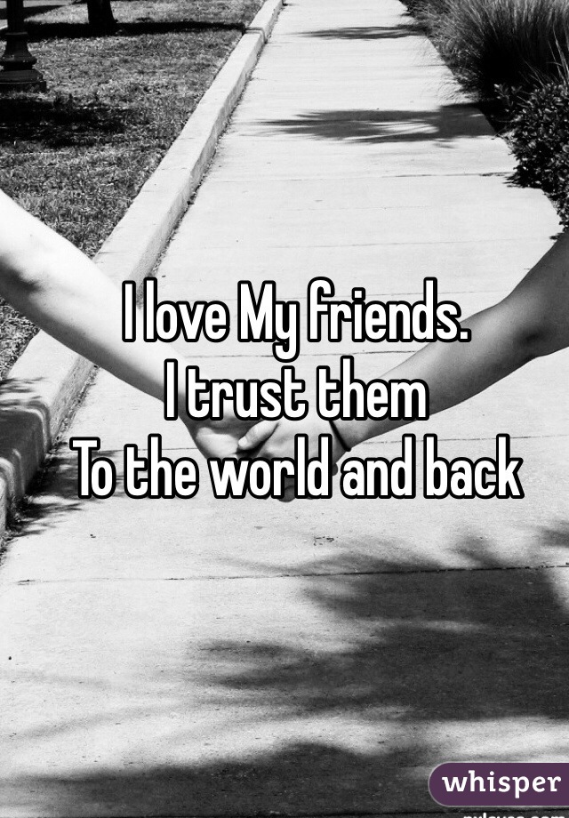 I love My friends.  I trust them  To the world and back