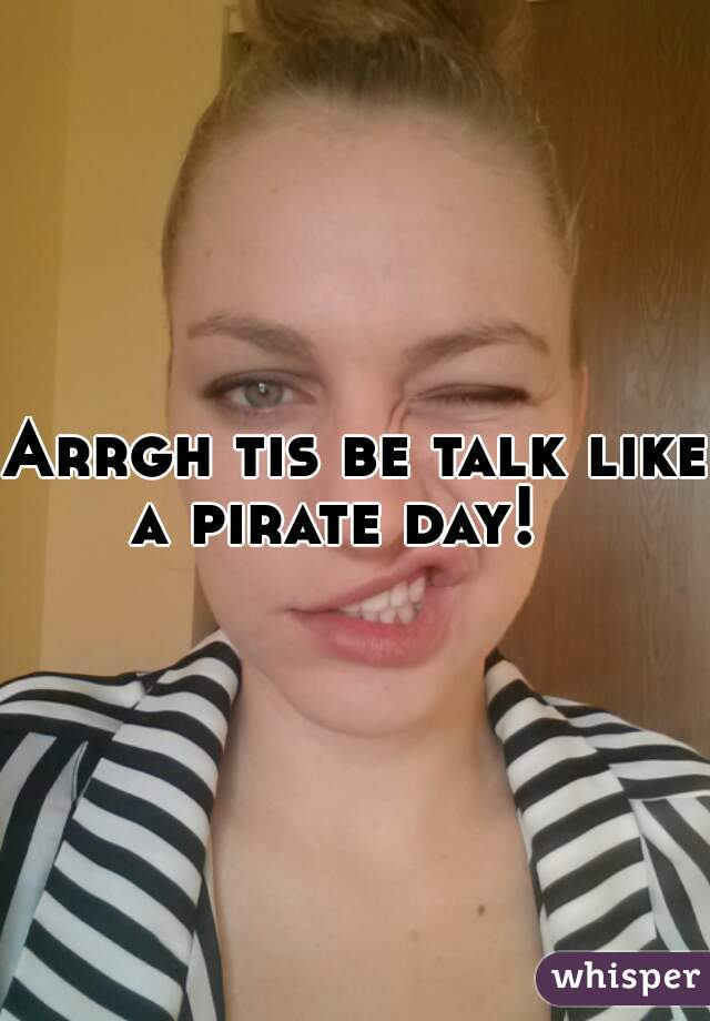 Arrgh tis be talk like a pirate day!