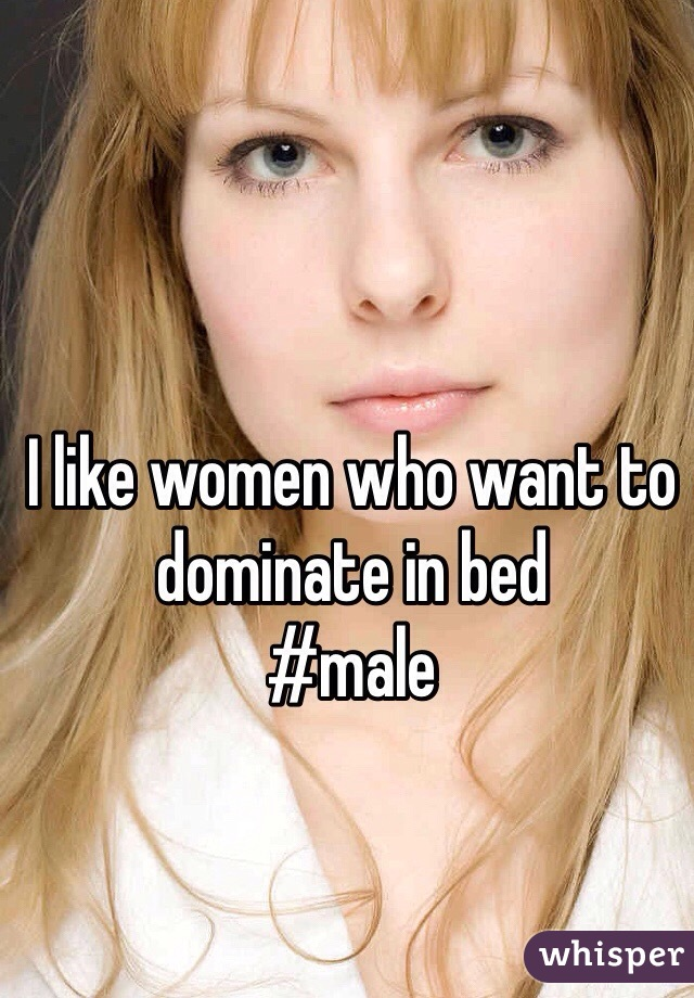 I like women who want to dominate in bed #male