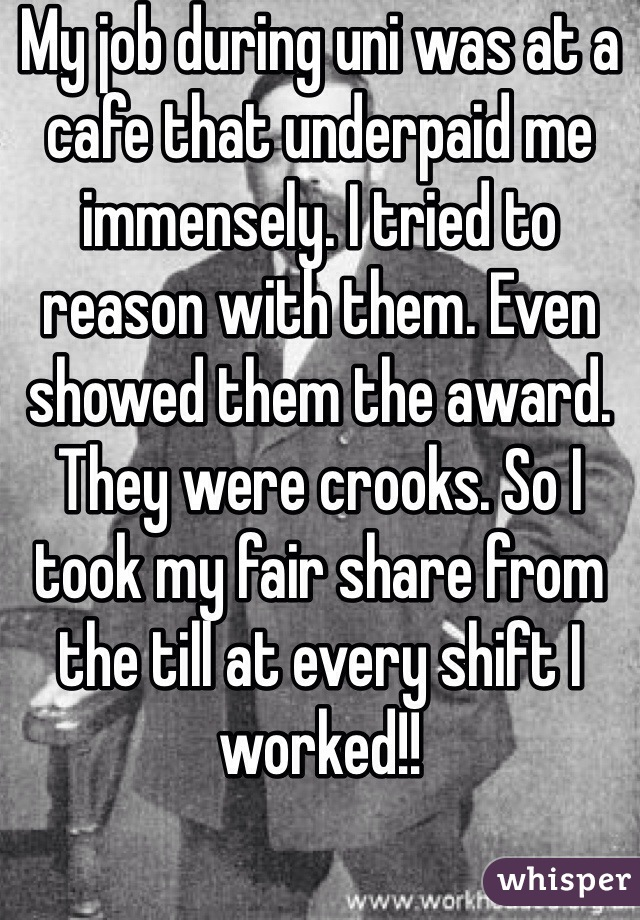 My job during uni was at a cafe that underpaid me immensely. I tried to reason with them. Even showed them the award. They were crooks. So I took my fair share from the till at every shift I worked!!