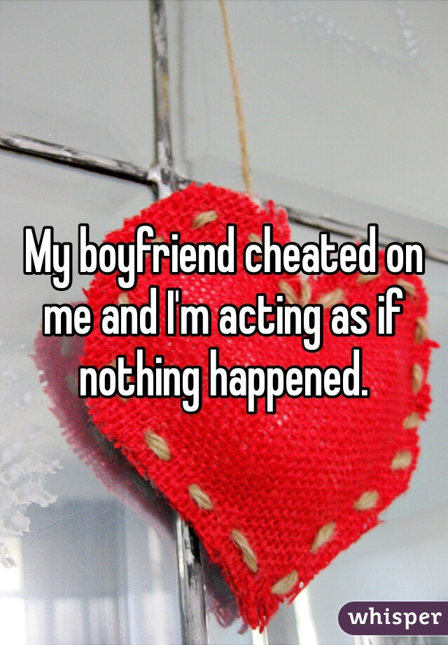 My boyfriend cheated on me and I'm acting as if nothing happened.