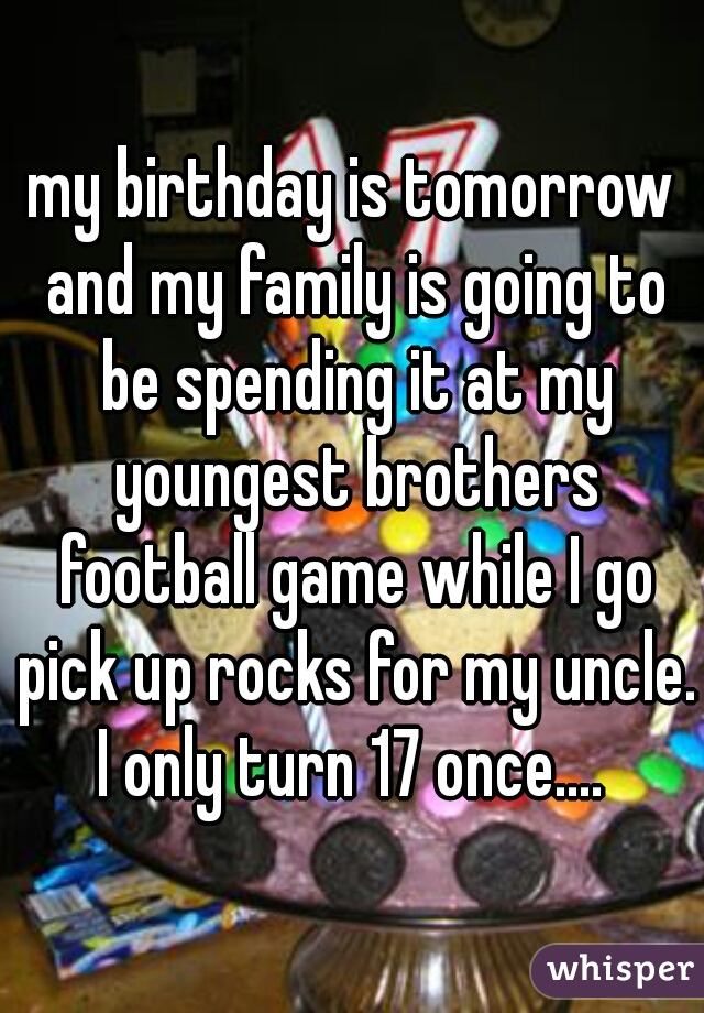 my birthday is tomorrow and my family is going to be spending it at my youngest brothers football game while I go pick up rocks for my uncle. I only turn 17 once....