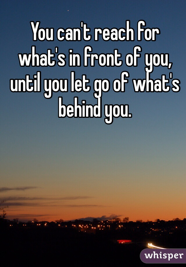 You can't reach for what's in front of you, until you let go of what's behind you.