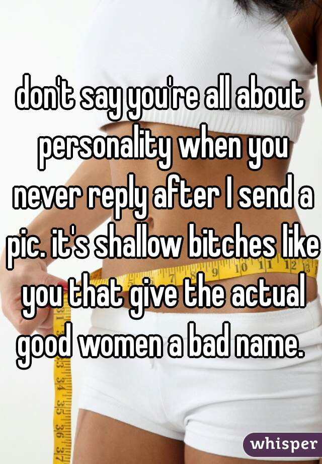 don't say you're all about personality when you never reply after I send a pic. it's shallow bitches like you that give the actual good women a bad name.