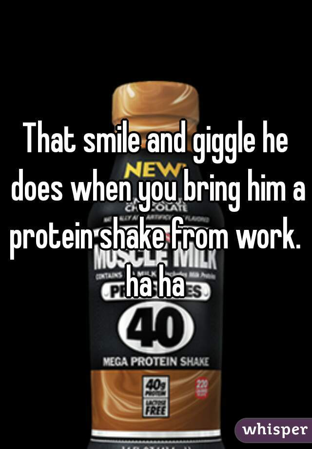 That smile and giggle he does when you bring him a protein shake from work.  ha ha