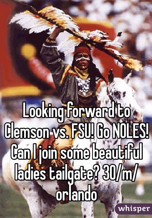 Looking forward to Clemson vs. FSU! Go NOLES! Can I join some beautiful ladies tailgate? 30/m/orlando