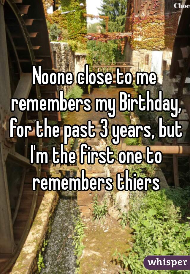 Noone close to me remembers my Birthday, for the past 3 years, but I'm the first one to remembers thiers