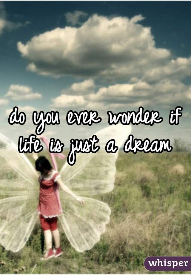 do you ever wonder if life is just a dream