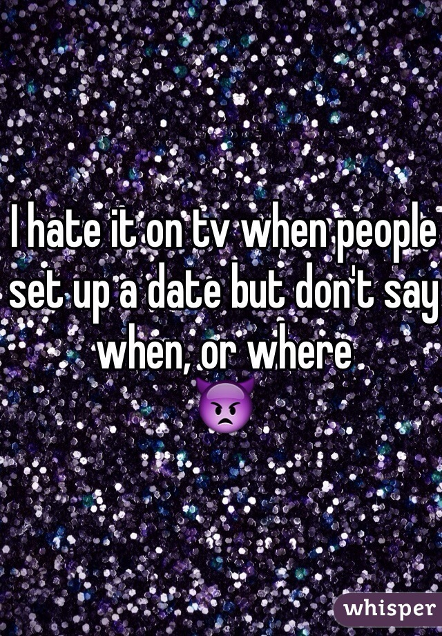 I hate it on tv when people set up a date but don't say when, or where 👿
